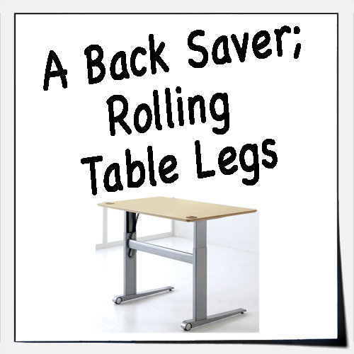 A Back Saver, Rolling Table Legs