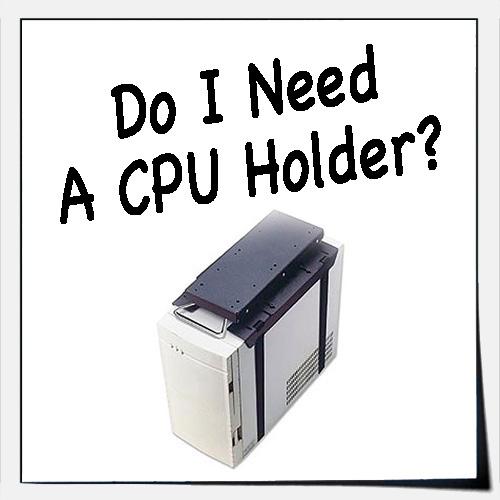 Do I Need A CPU Holder?